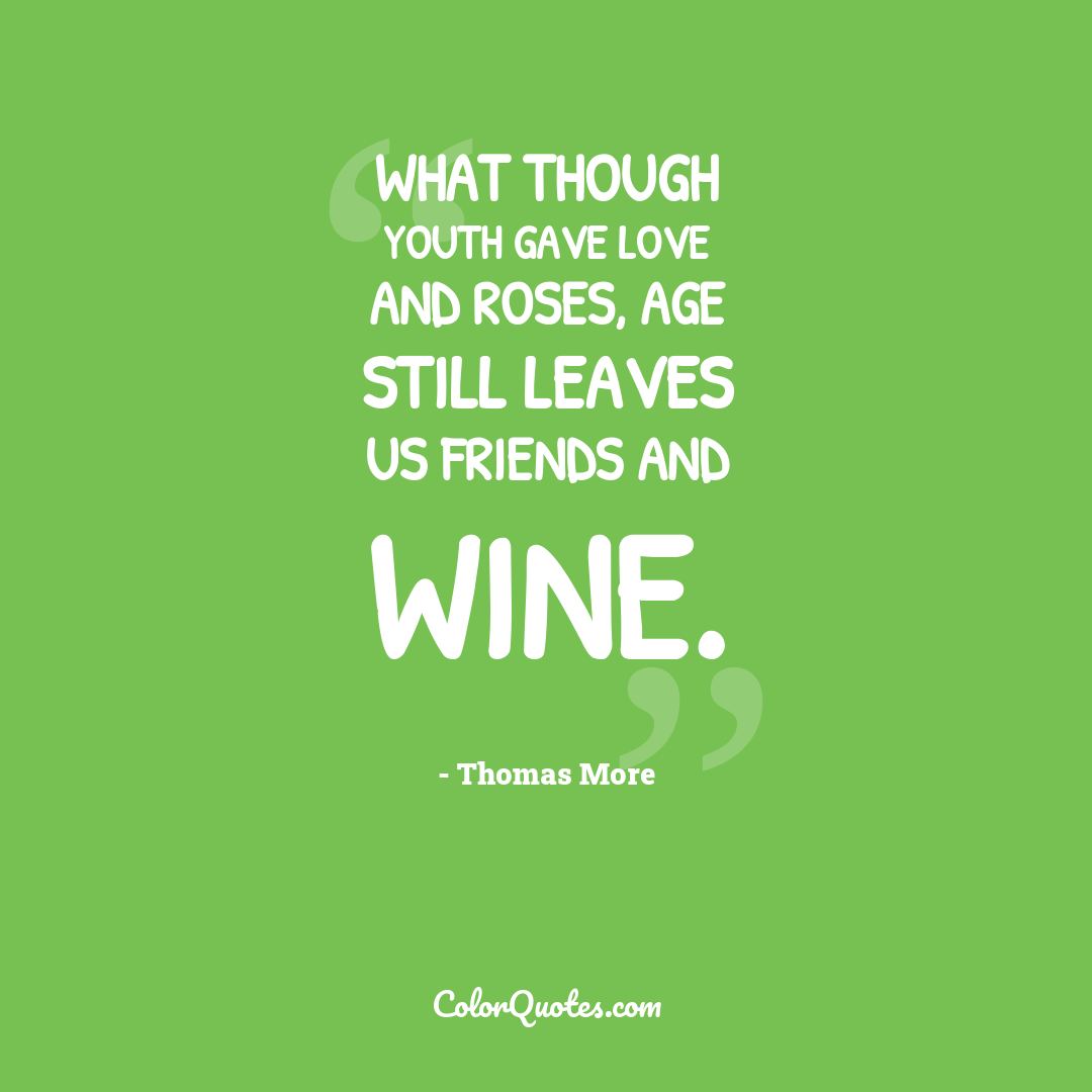 What though youth gave love and roses, Age still leaves us friends and wine.