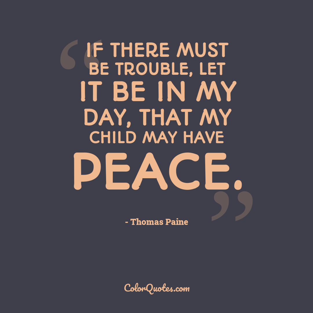 If there must be trouble, let it be in my day, that my child may have peace.