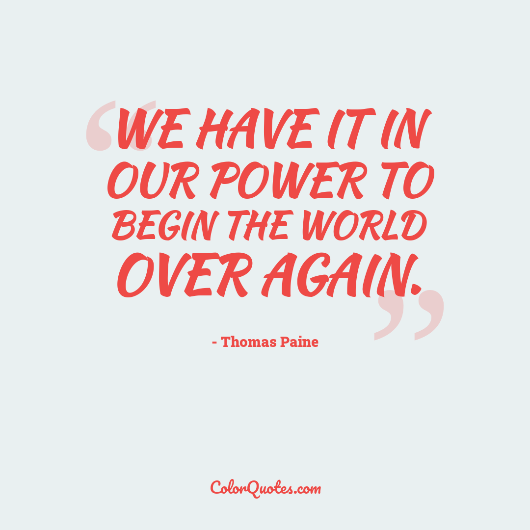 We have it in our power to begin the world over again.