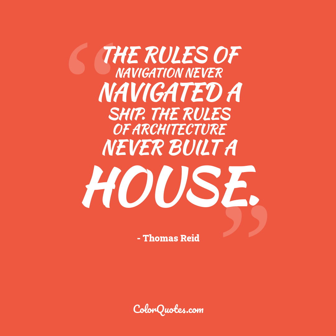The rules of navigation never navigated a ship. The rules of architecture never built a house.
