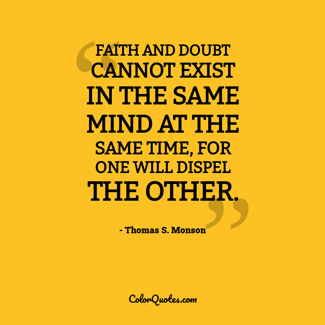 Faith and doubt cannot exist in the same mind at the same time, for one will dispel the other.