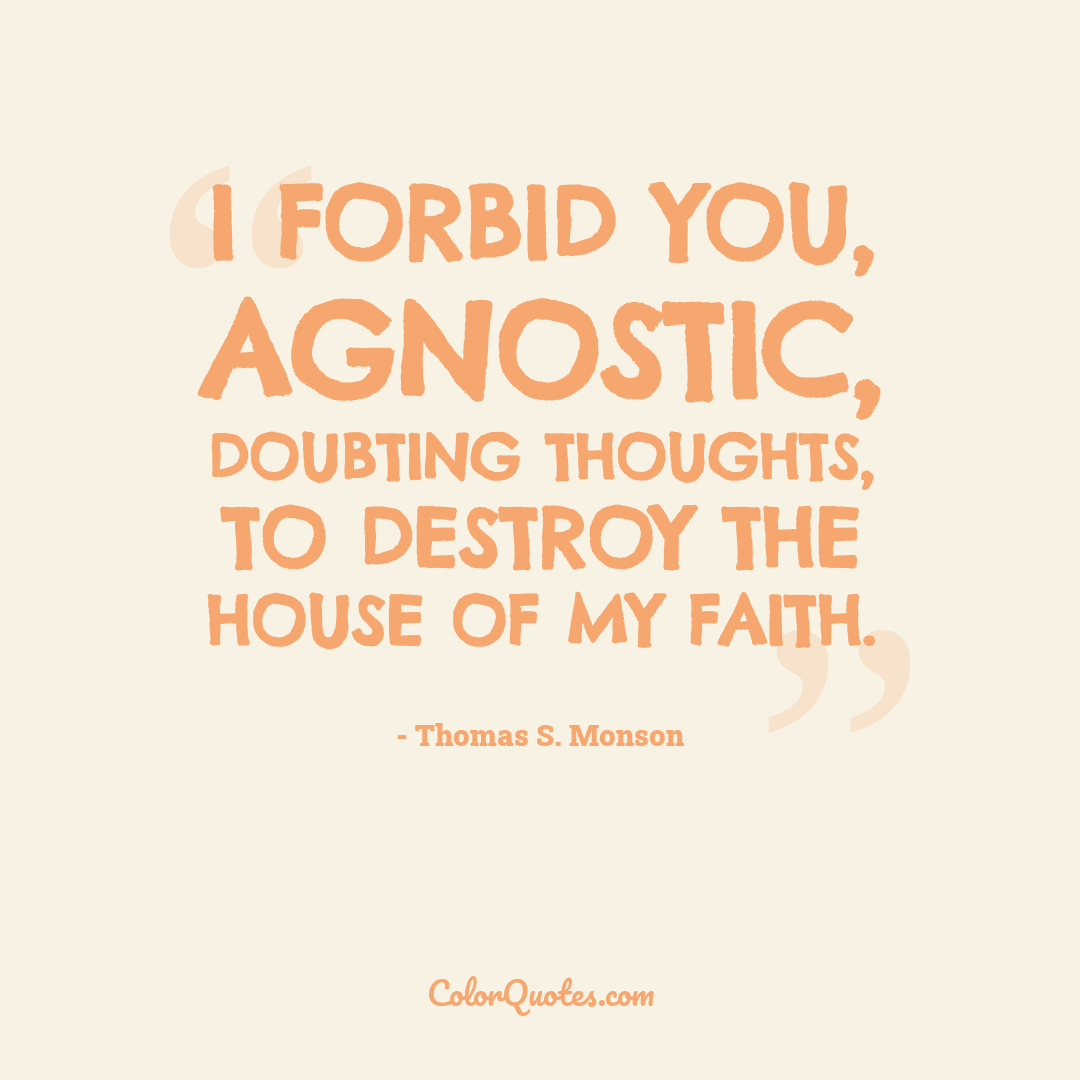 I forbid you, agnostic, doubting thoughts, to destroy the house of my faith.