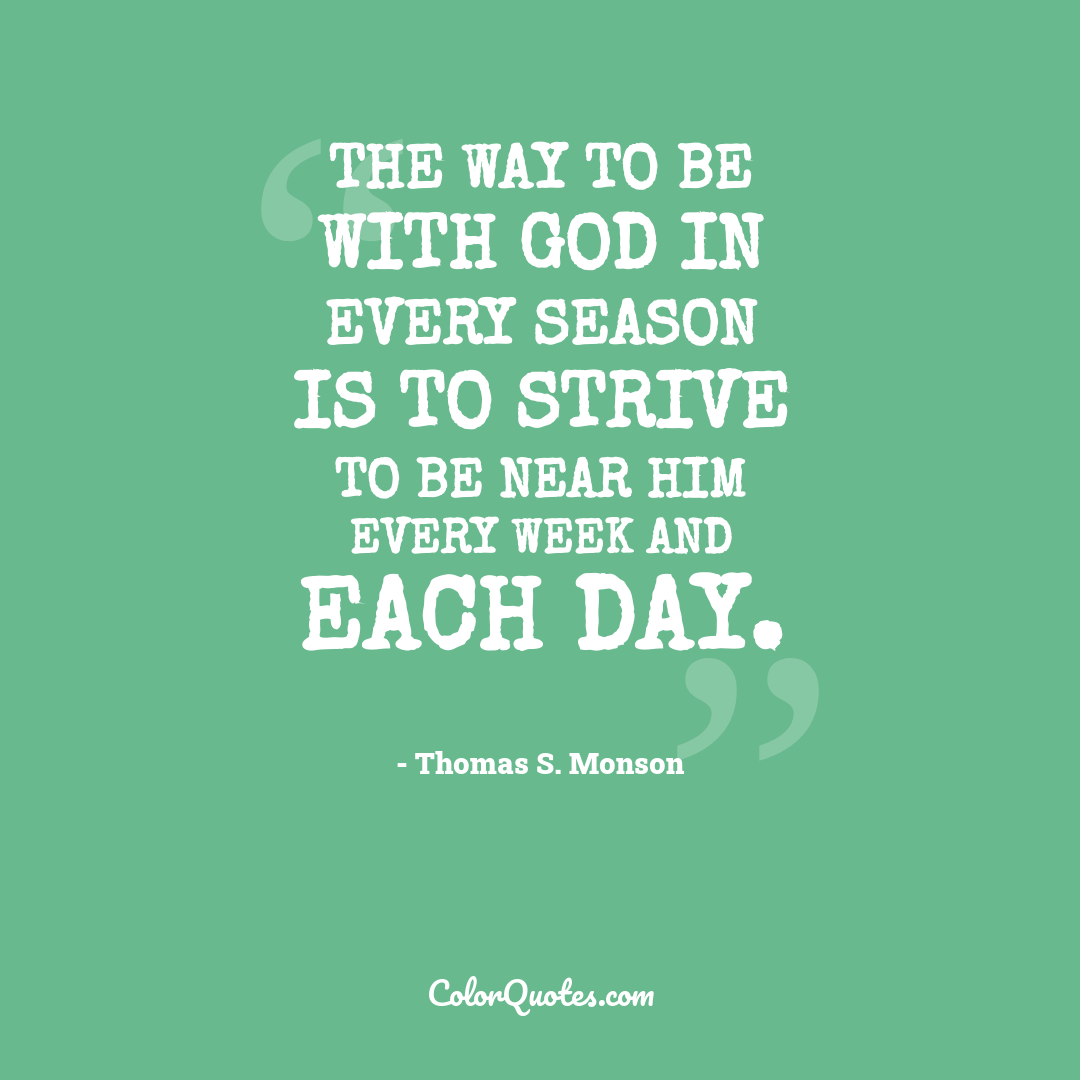 The way to be with God in every season is to strive to be near Him every week and each day.