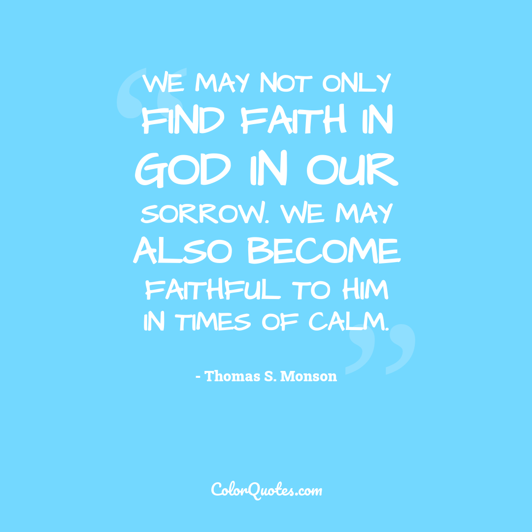We may not only find faith in God in our sorrow. We may also become faithful to Him in times of calm.
