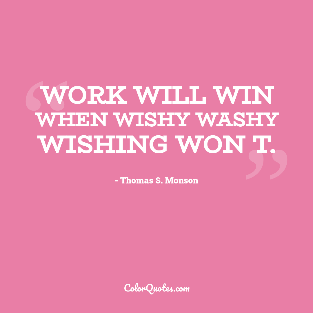 Work will win when wishy washy wishing won t.
