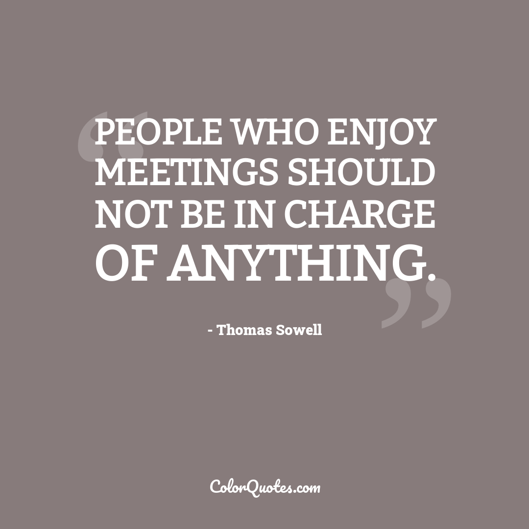 People who enjoy meetings should not be in charge of anything.