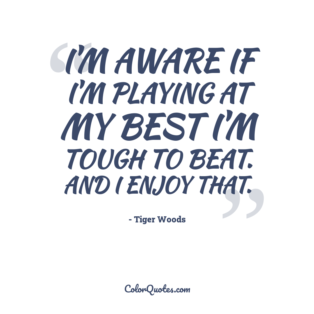 I'm aware if I'm playing at my best I'm tough to beat. And I enjoy that.