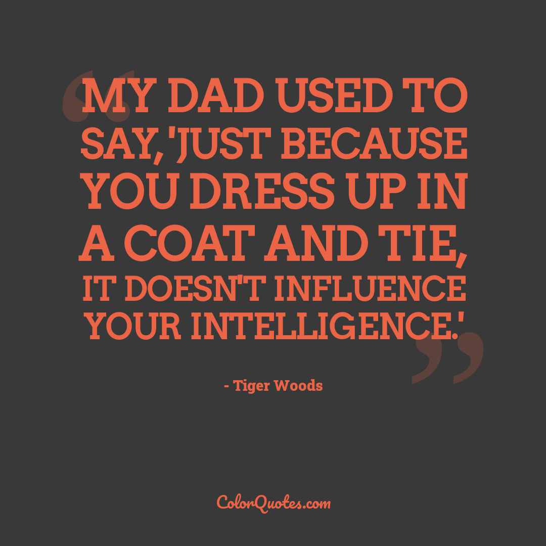 My dad used to say, 'Just because you dress up in a coat and tie, it doesn't influence your intelligence.'