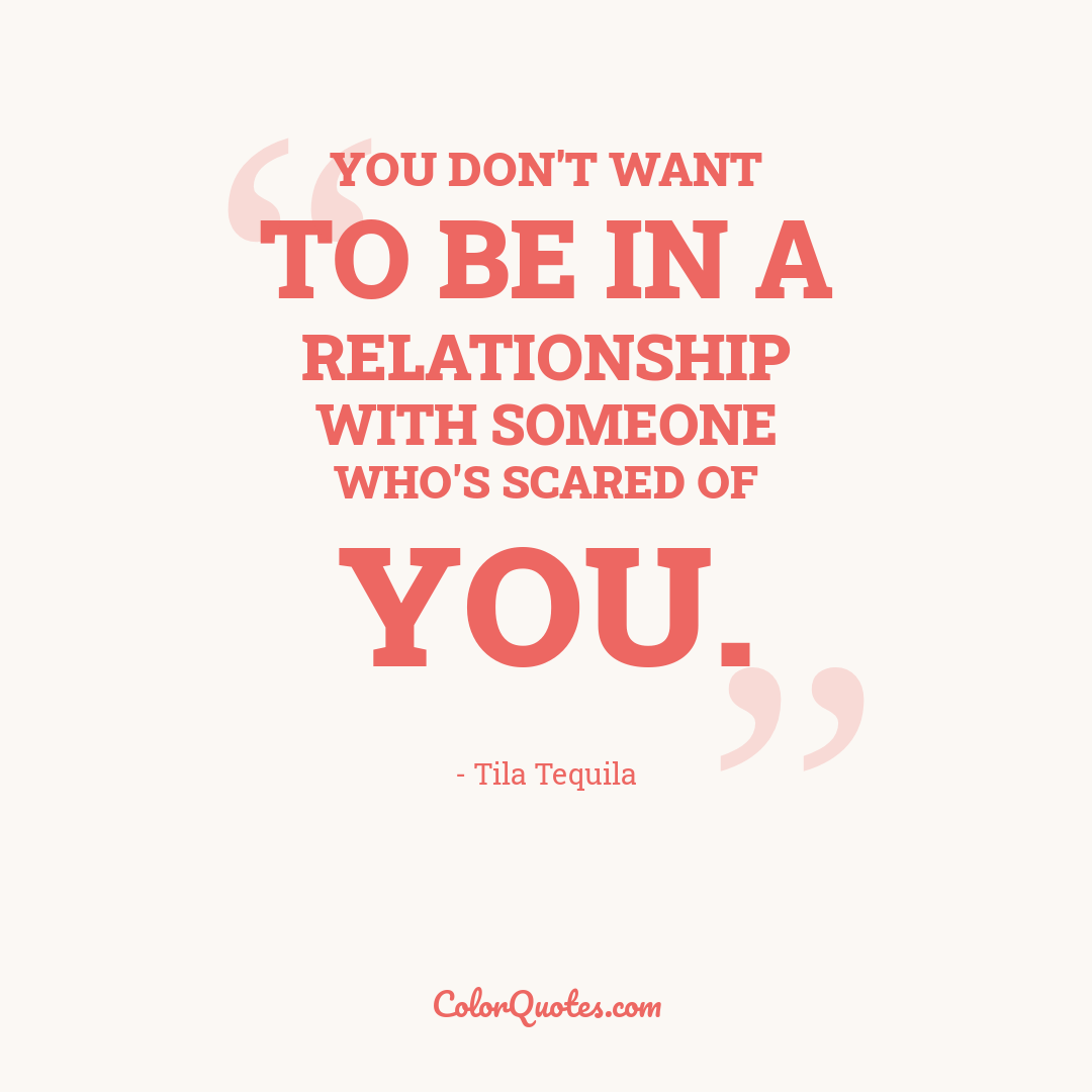 You don't want to be in a relationship with someone who's scared of you.