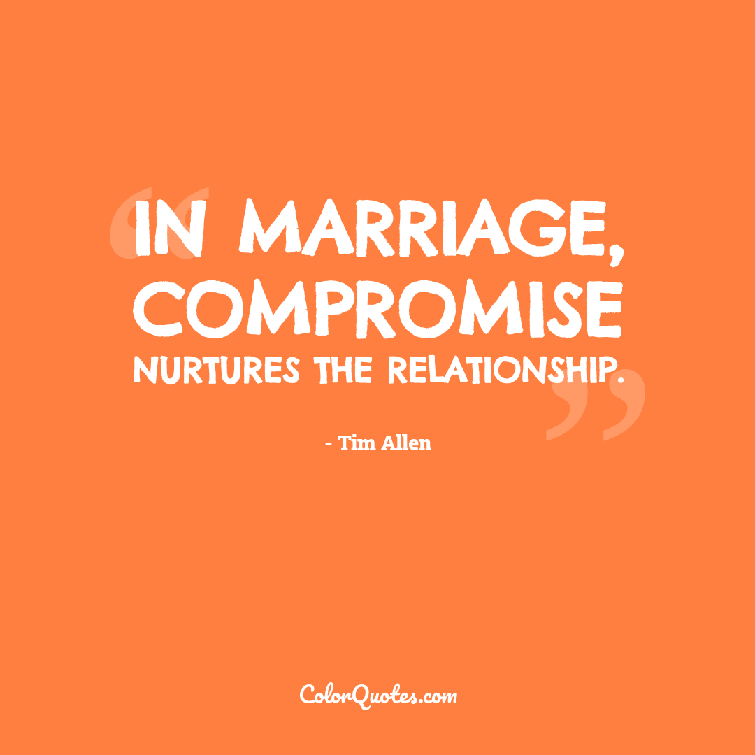 In marriage, compromise nurtures the relationship.