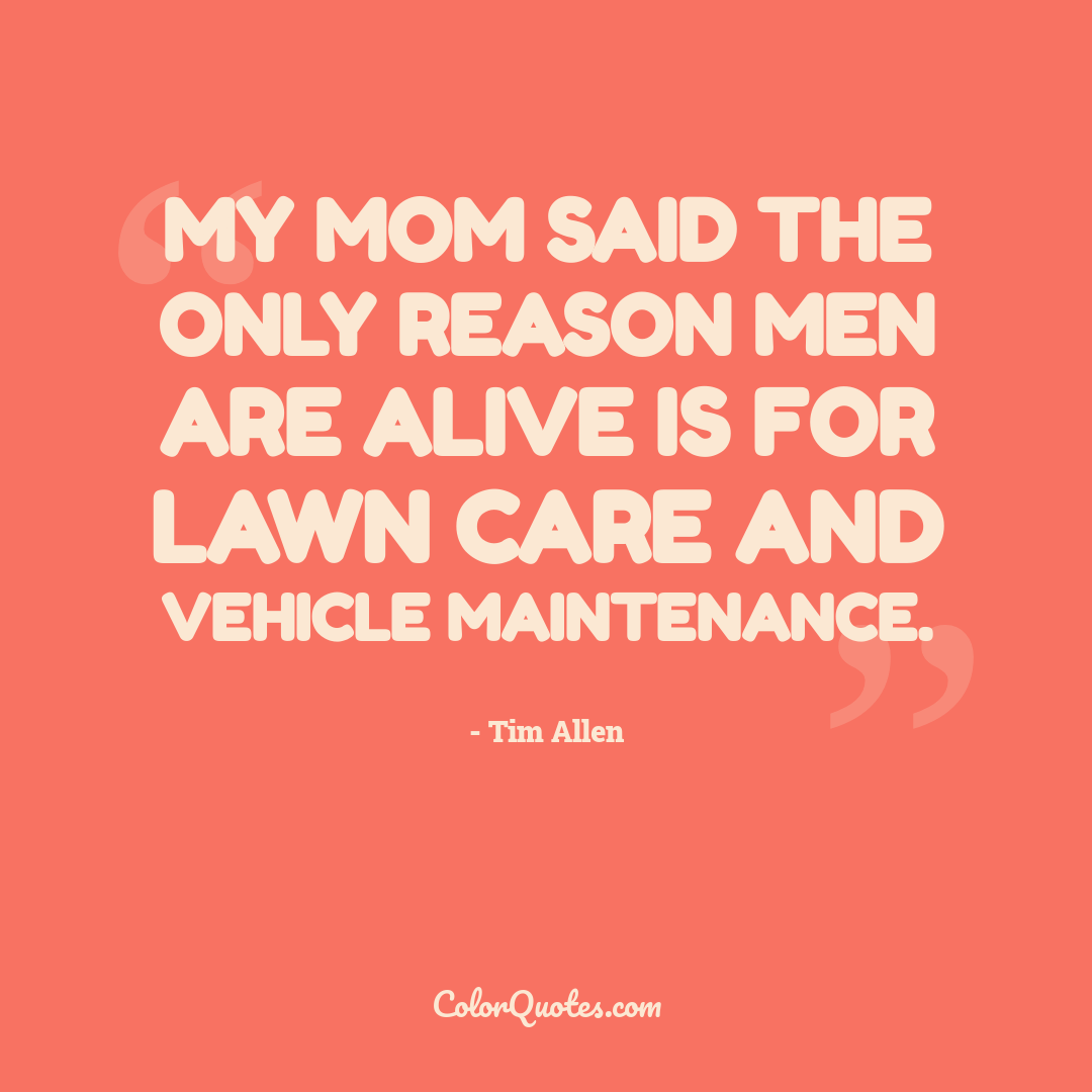 My mom said the only reason men are alive is for lawn care and vehicle maintenance.