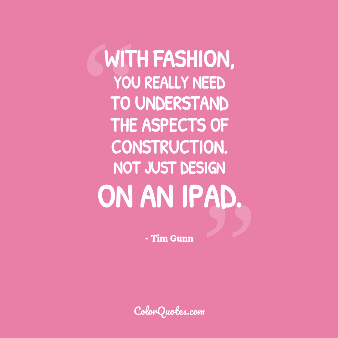 With fashion, you really need to understand the aspects of construction. Not just design on an iPad.