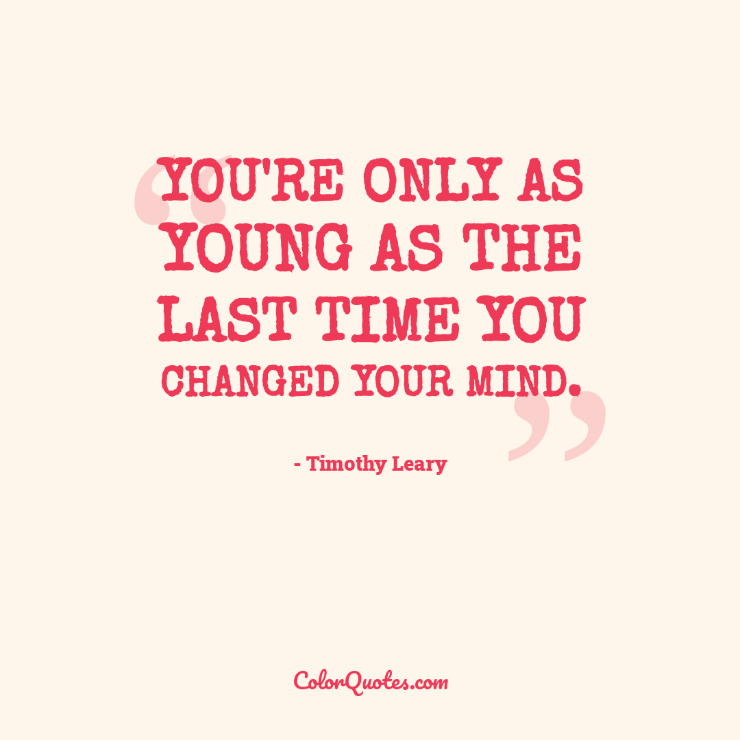 You're only as young as the last time you changed your mind.