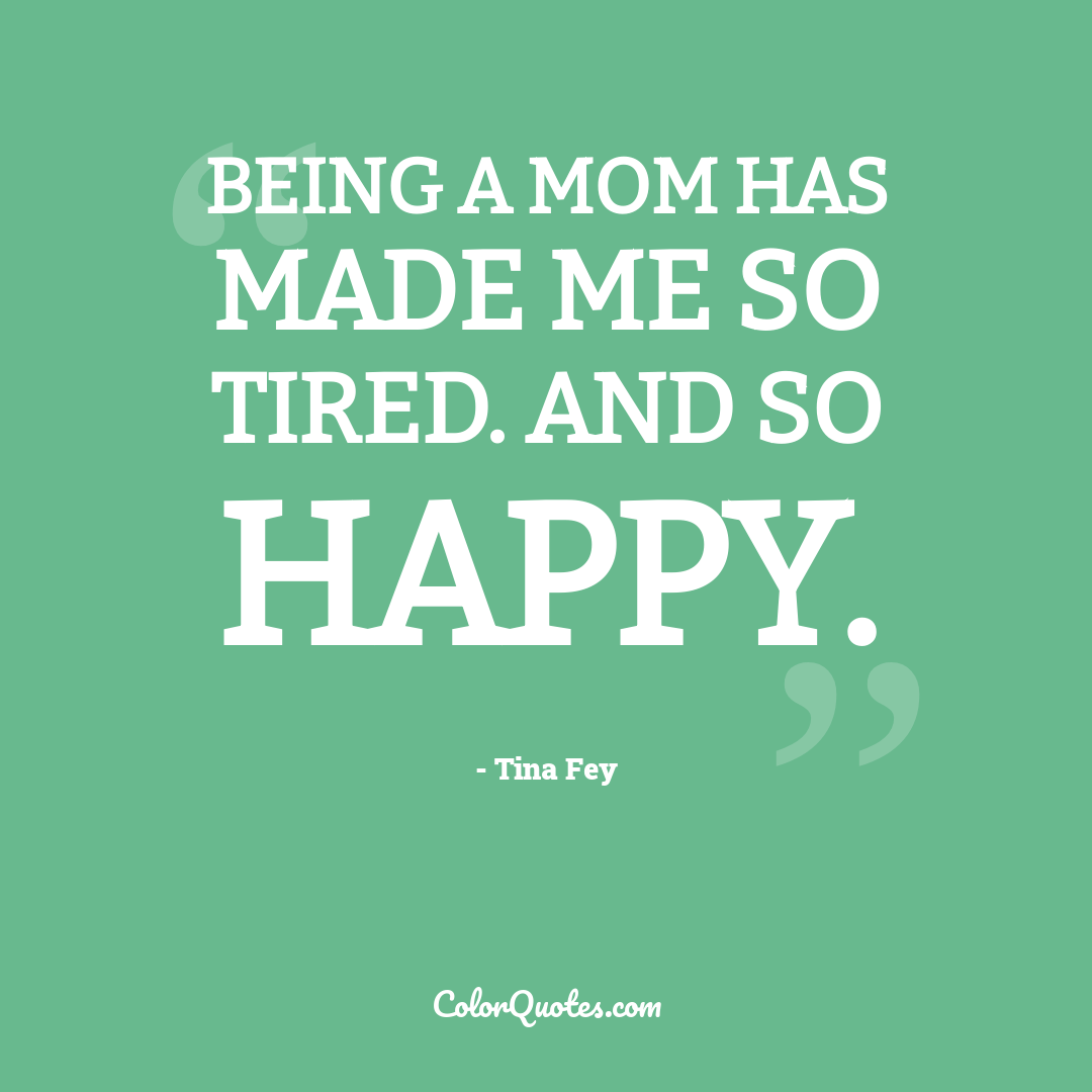 Being a mom has made me so tired. And so happy. by Tina Fey