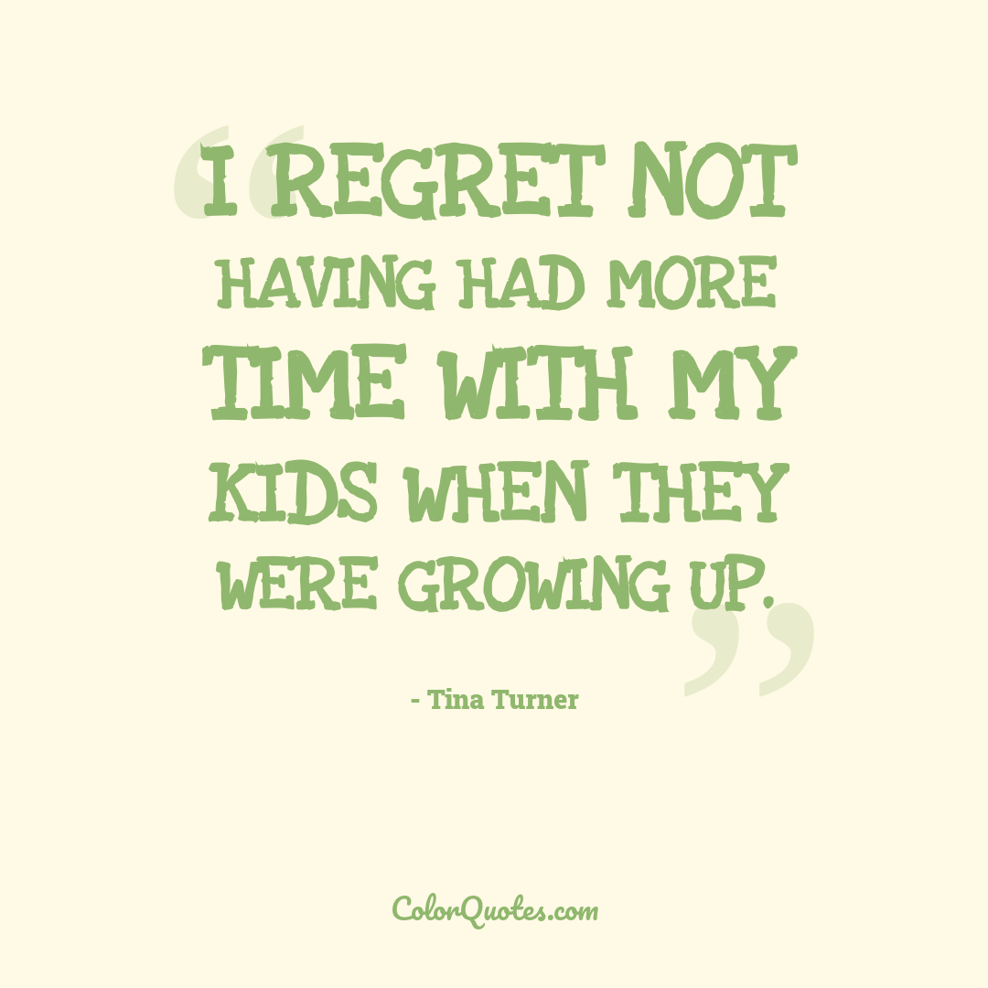 I regret not having had more time with my kids when they were growing up.