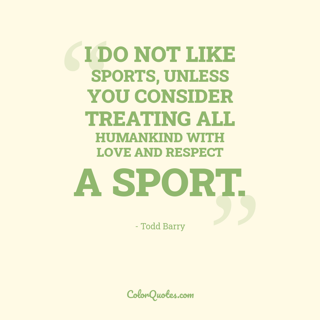 I do not like sports, unless you consider treating all humankind with love and respect a sport.