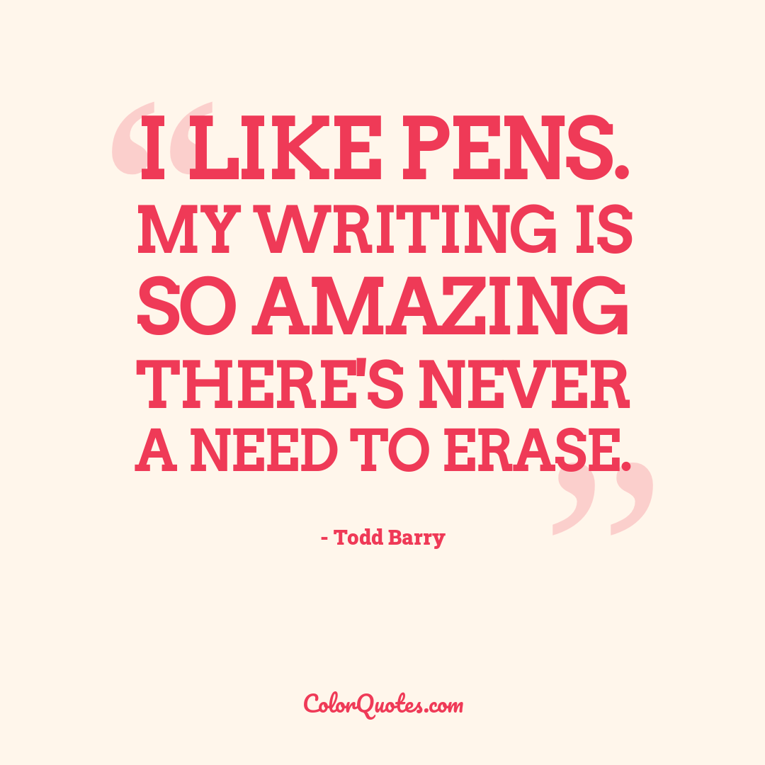 I like pens. My writing is so amazing there's never a need to erase.