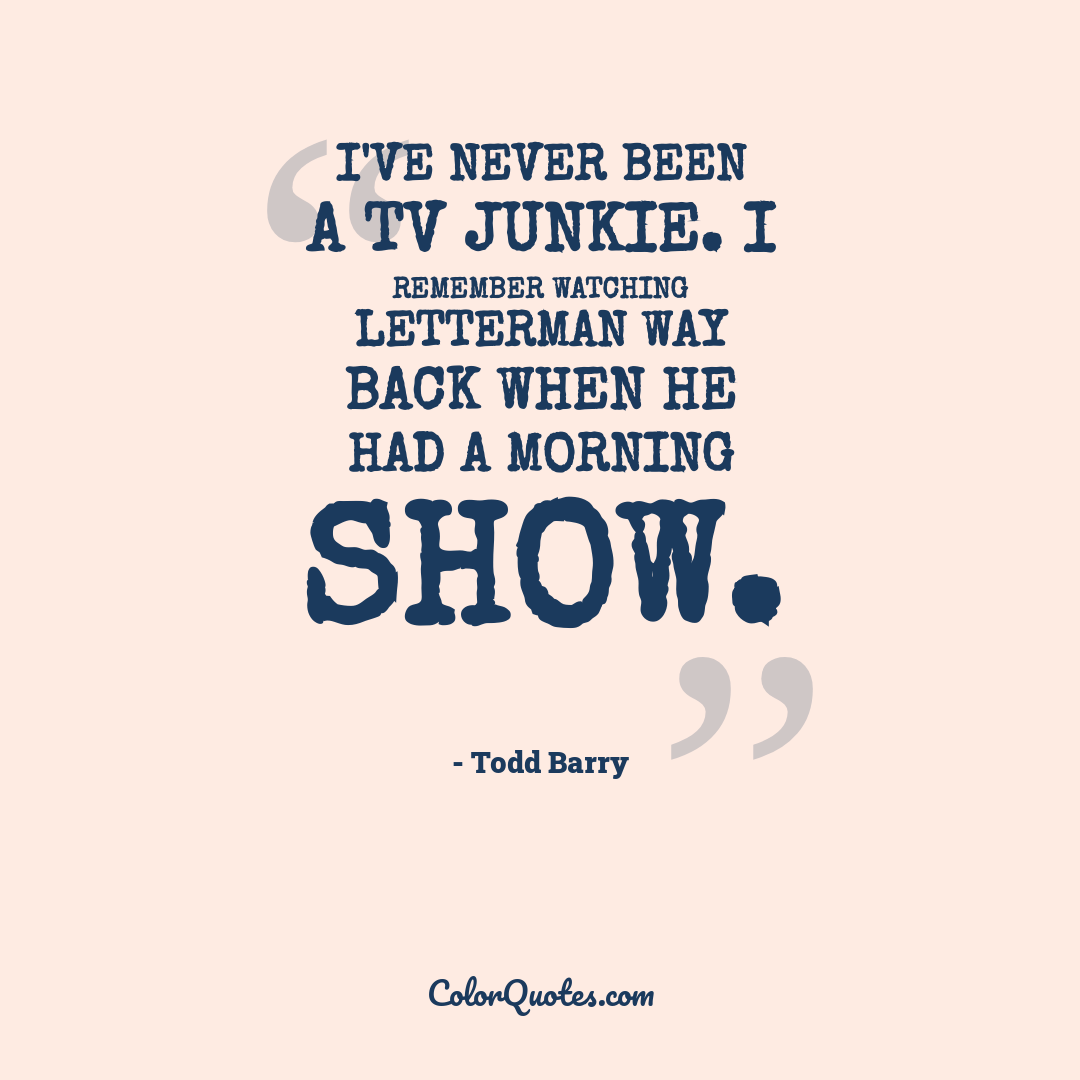 I've never been a TV junkie. I remember watching Letterman way back when he had a morning show.