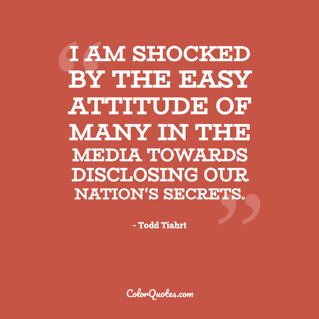 I am shocked by the easy attitude of many in the media towards disclosing our Nation's secrets.