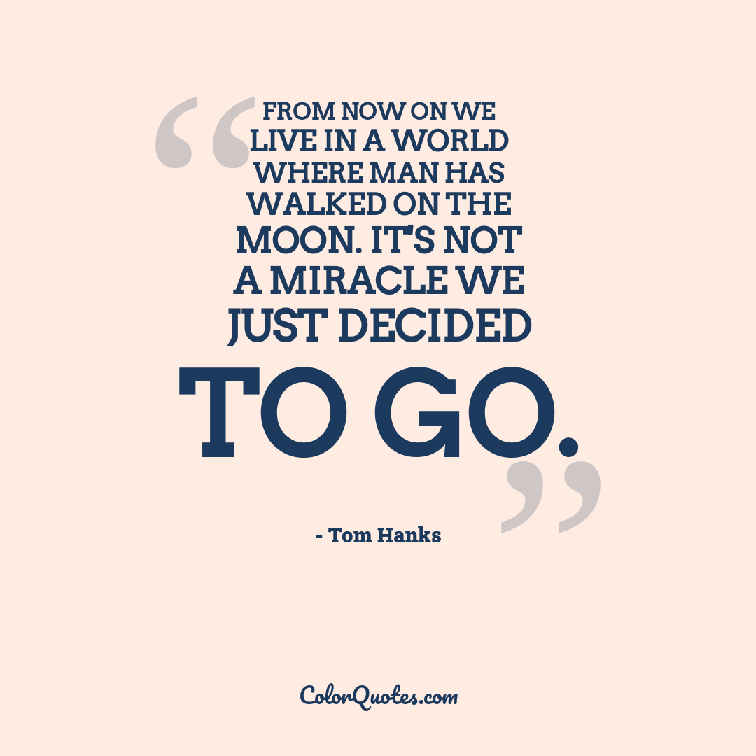 From now on we live in a world where man has walked on the Moon. It's not a miracle we just decided to go.