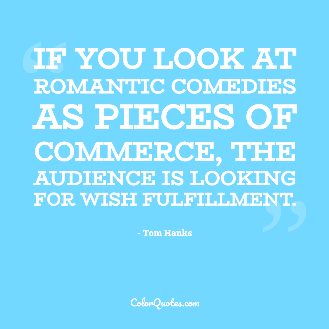 If you look at romantic comedies as pieces of commerce, the audience is looking for wish fulfillment.