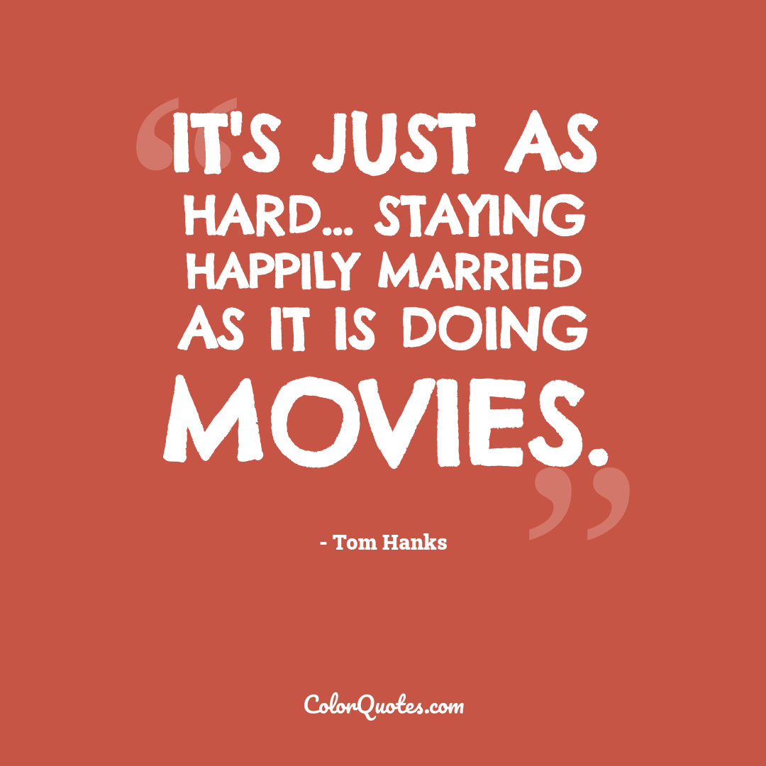 It's just as hard... staying happily married as it is doing movies.