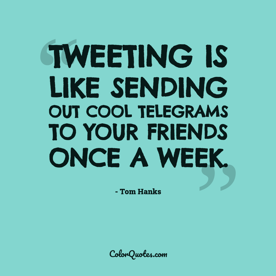 Tweeting is like sending out cool telegrams to your friends once a week.