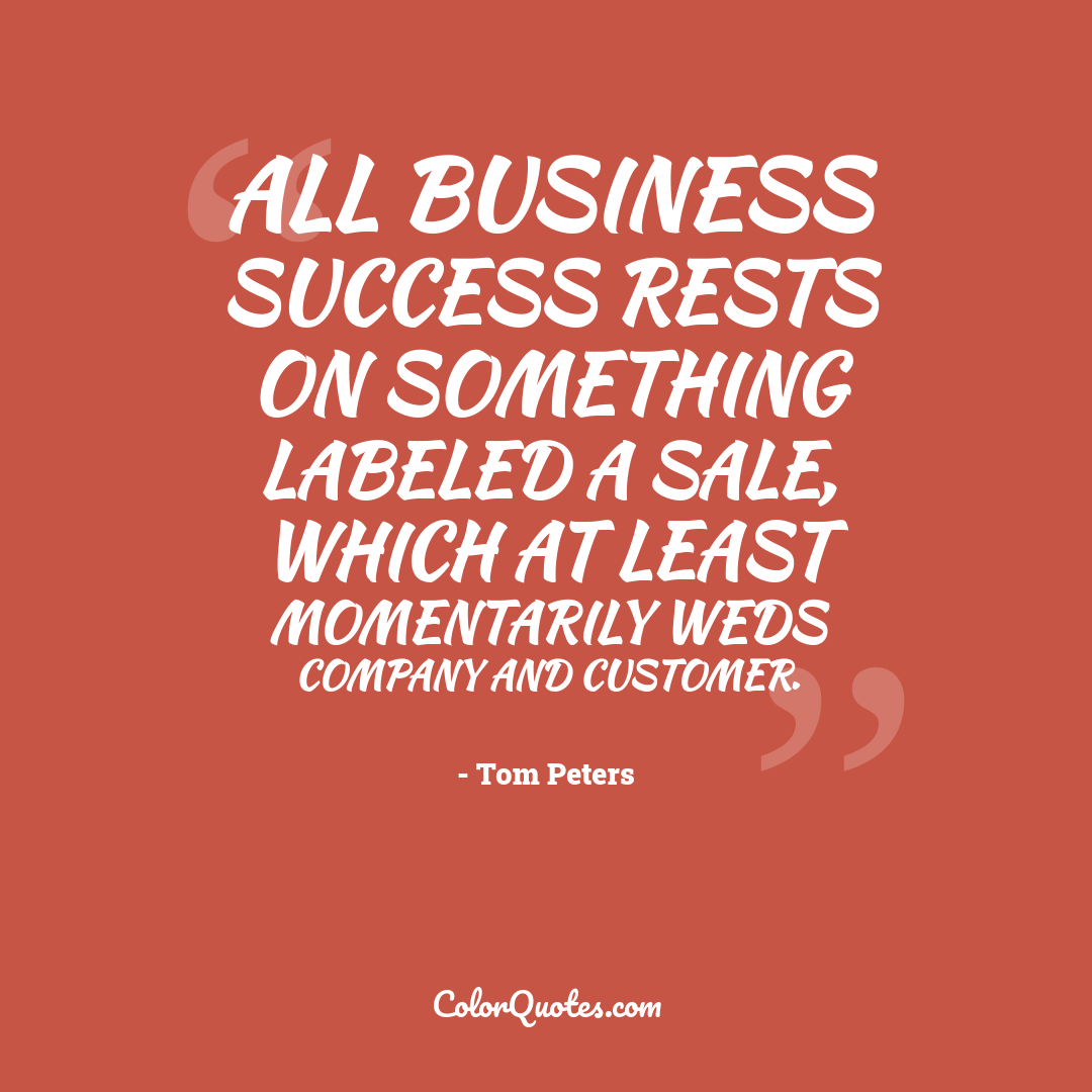 All business success rests on something labeled a sale, which at least momentarily weds company and customer.