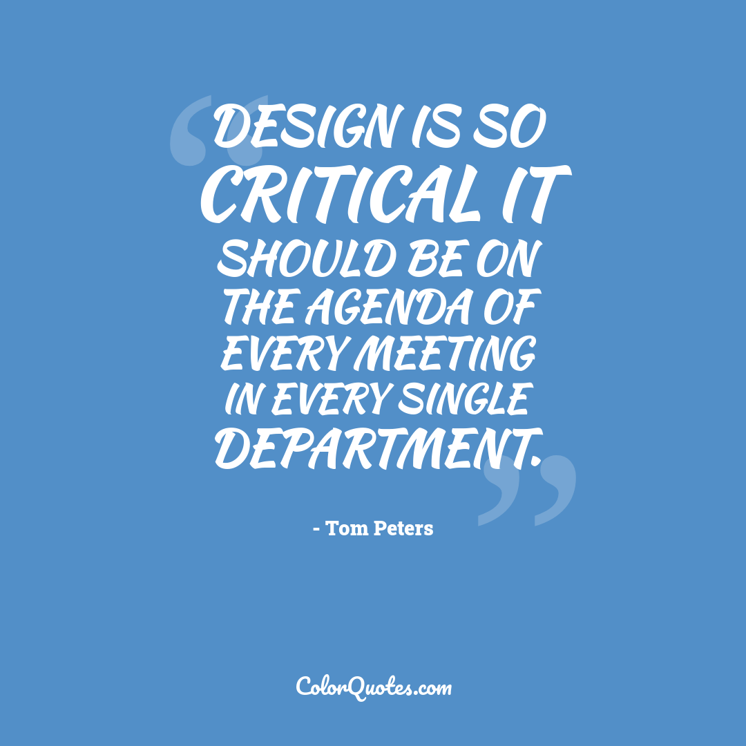 Design is so critical it should be on the agenda of every meeting in every single department.