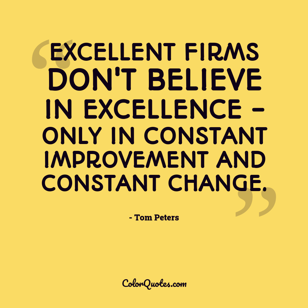 Excellent firms don't believe in excellence - only in constant improvement and constant change.