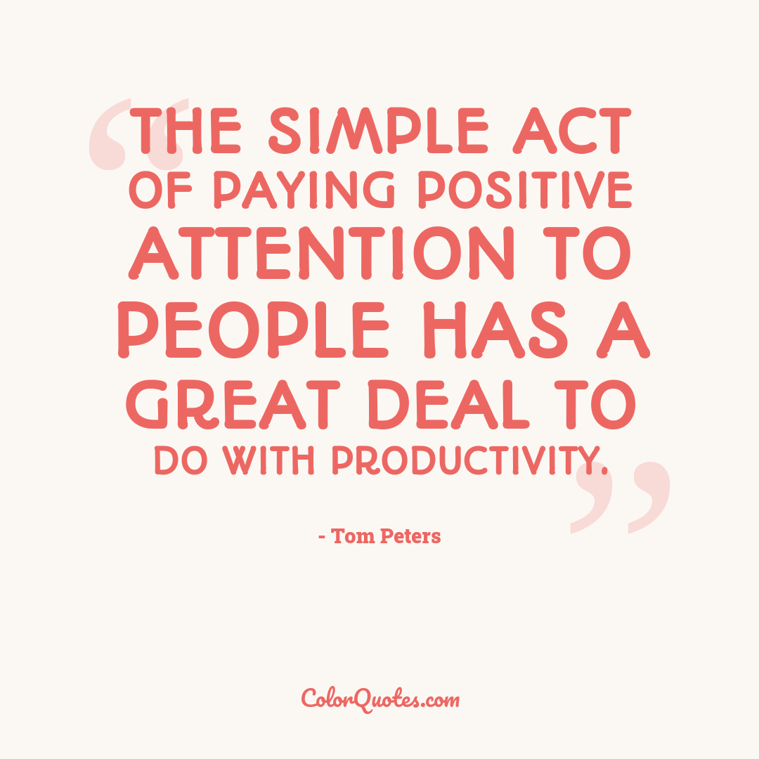 The simple act of paying positive attention to people has a great deal to do with productivity.