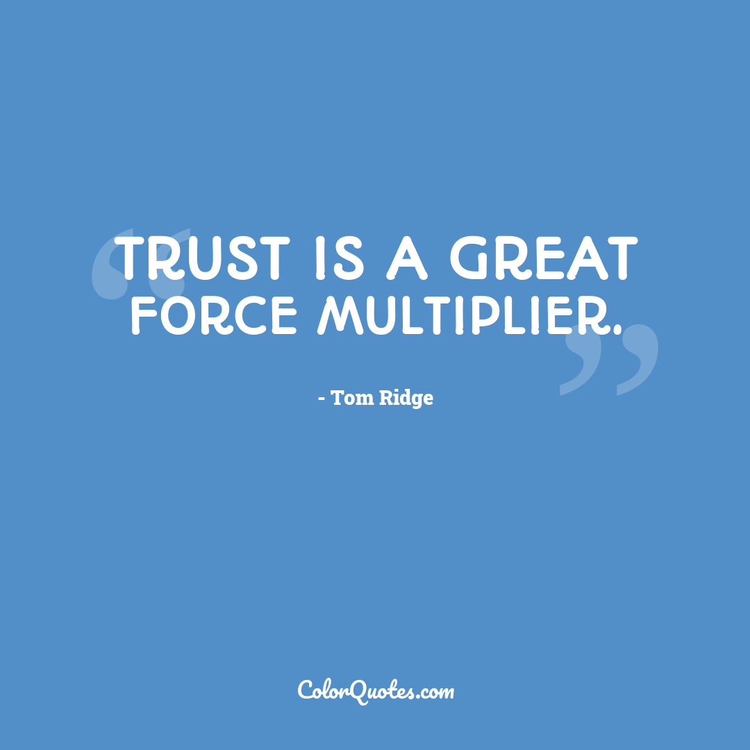 Trust is a great force multiplier. by Tom Ridge