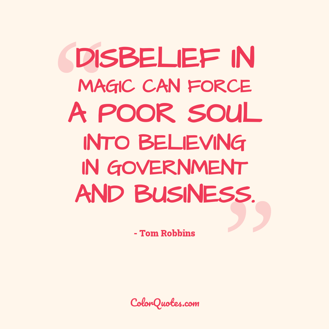 Disbelief in magic can force a poor soul into believing in government and business.
