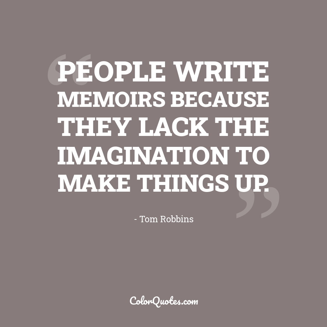 People write memoirs because they lack the imagination to make things up.