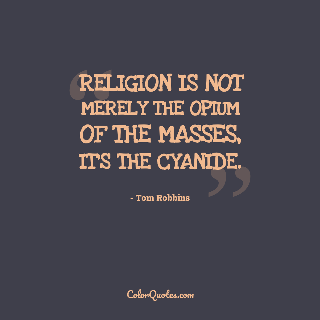 Religion is not merely the opium of the masses, it's the cyanide.