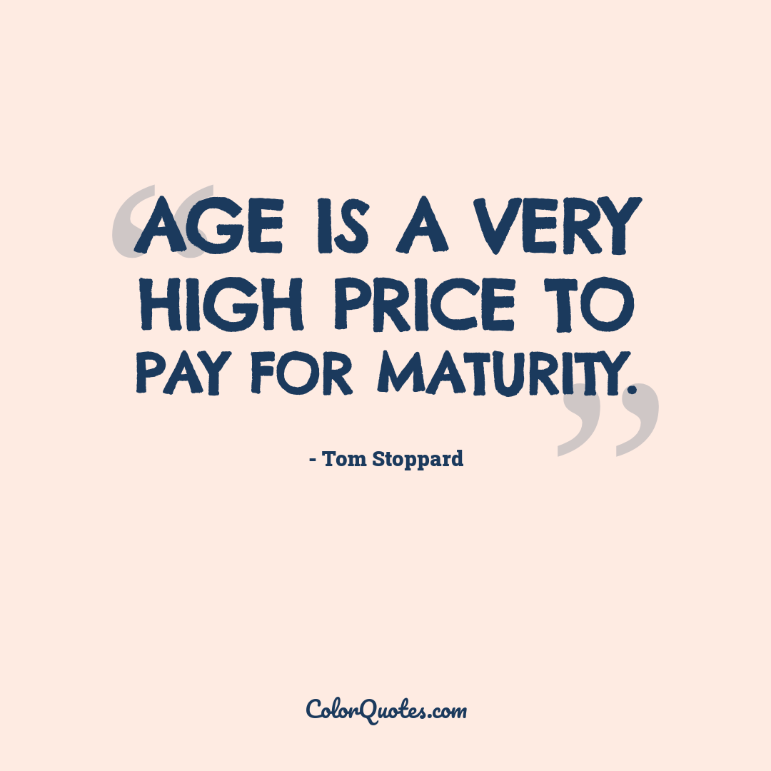 Age is a very high price to pay for maturity.