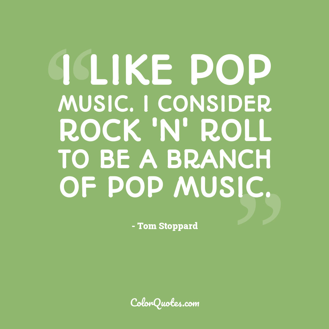 I like pop music. I consider rock 'n' roll to be a branch of pop music.
