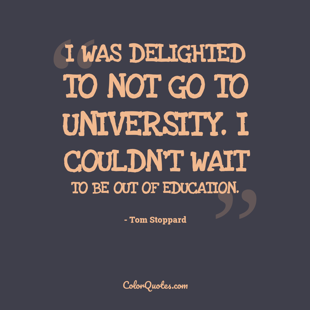 I was delighted to not go to university. I couldn't wait to be out of education.
