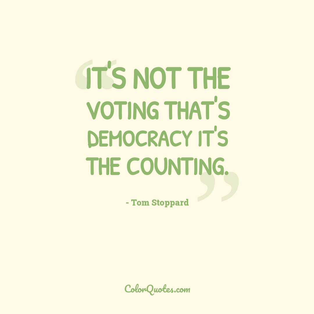 It's not the voting that's democracy it's the counting.