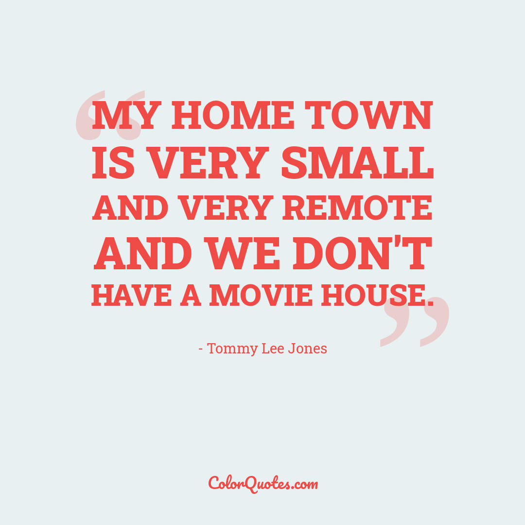 My home town is very small and very remote and we don't have a movie house.