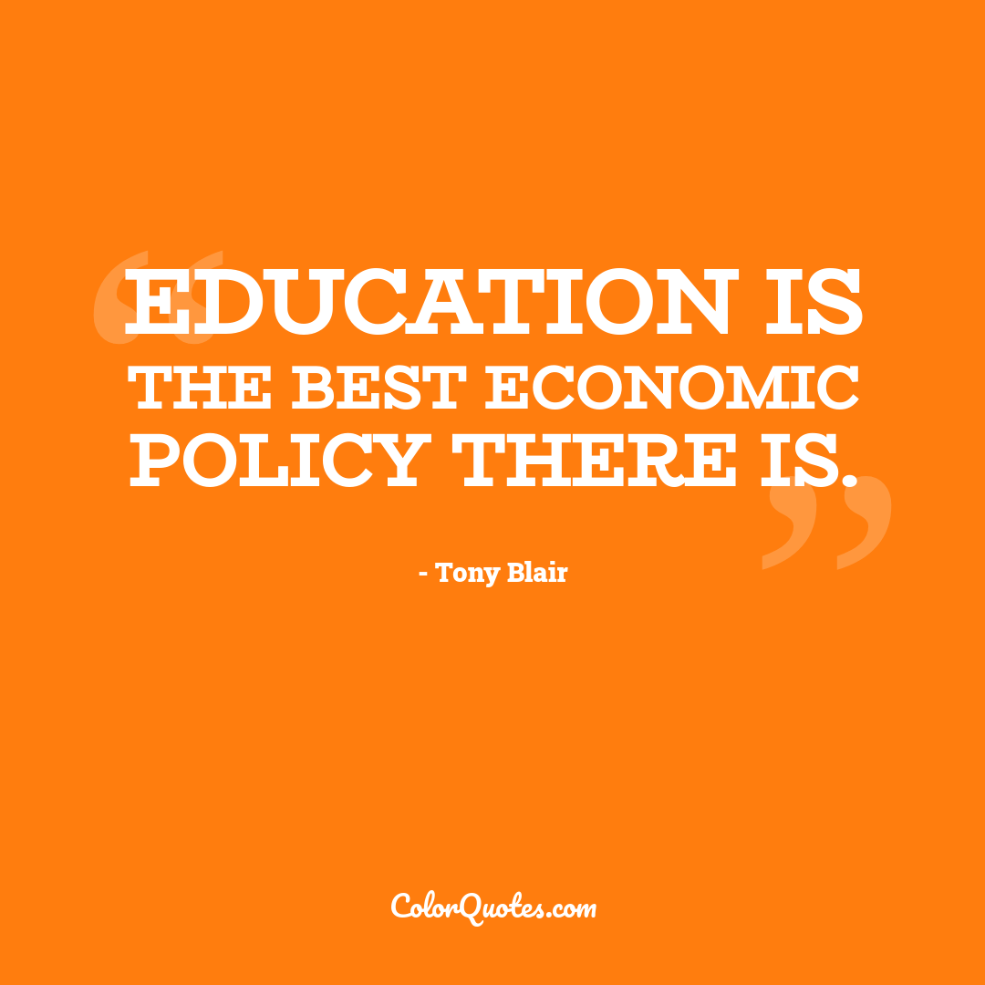 Education is the best economic policy there is.