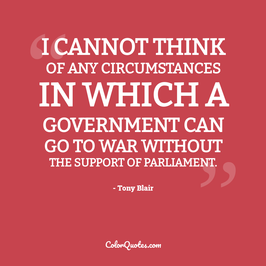 I cannot think of any circumstances in which a government can go to war without the support of parliament.