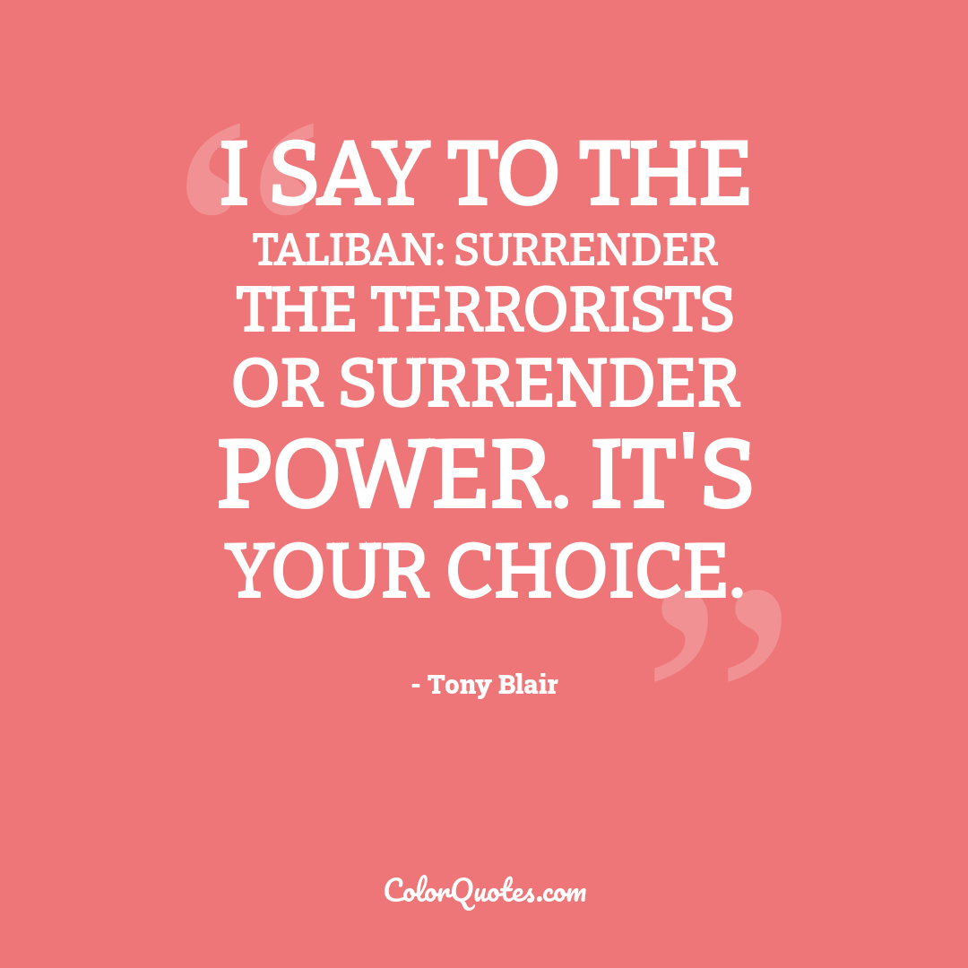I say to the Taliban: surrender the terrorists or surrender power. It's your choice.