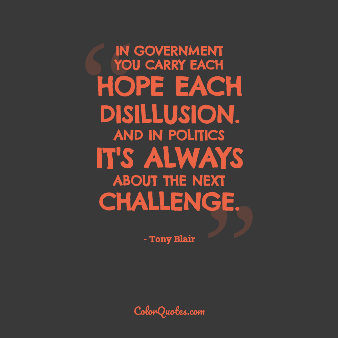 In government you carry each hope each disillusion. And in politics it's always about the next challenge.