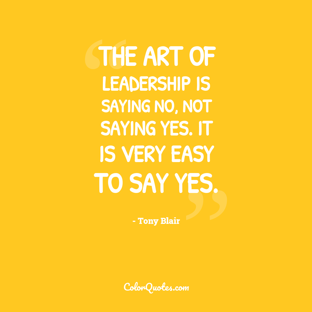 The art of leadership is saying no, not saying yes. It is very easy to say yes.