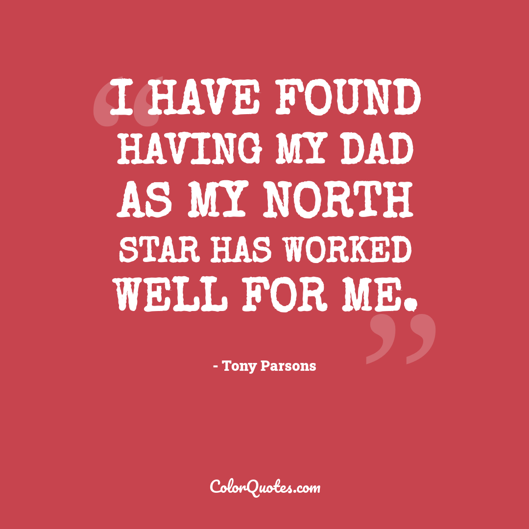 I have found having my dad as my North Star has worked well for me.