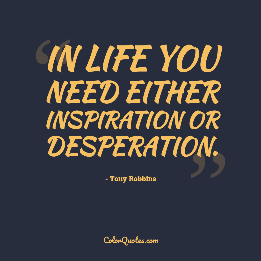 In life you need either inspiration or desperation.