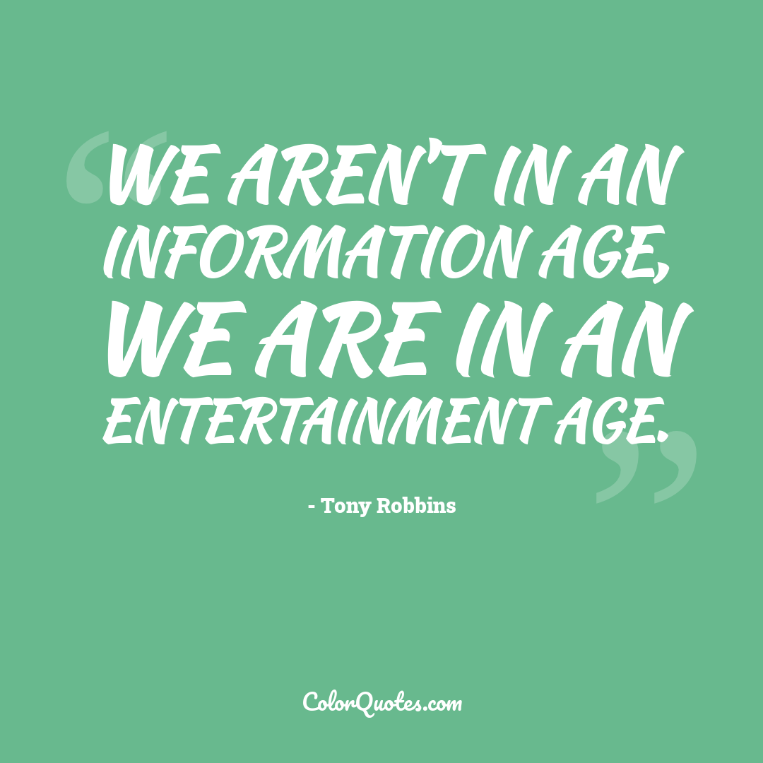 We aren't in an information age, we are in an entertainment age.