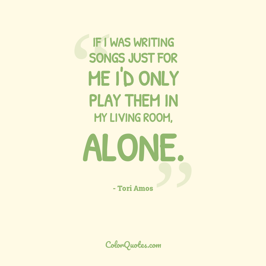 If I was writing songs just for me I'd only play them in my living room, alone.