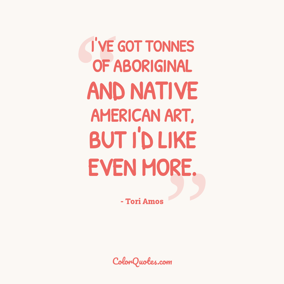 I've got tonnes of aboriginal and Native American art, but I'd like even more.